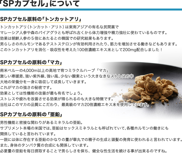 「SPカプセル」について SPカプセル原料の「トンカットアリ」 トンカットアリ(トンカット・アリと)は東南アジアの有名な民間薬で、マレーシア人参や森のバイアグラとも呼ばれ古くから体力増強や精力強壮に使わているものです。効果は朝鮮人参の5倍にあたるとの韓国での研究結果もあります。男らしさのホルモンであるテストステロンが有効利用されたり、筋力を増加させる働きなどもあります。このトンカットアリを消化・吸収性を考えた100倍濃縮エキス末として200mg配合しました! SPカプセルの原料の「マカ」 南米ペルーの4,000m以上の高地で育つミラクルハーブ「マカ」激しい寒暖差、強い紫外線、強い風、少ない酸素という大きなきなストレスの中、大地の栄養分を一身に吸収して成長していきます。これがマカの強さの秘密です。 効果としては性機能の改善が最も有名でしょう。ストレスや疲れを改善させる効果が得られるのも大きな特徴です。当社はこのマカの品質にこだわり、最高級のマカ20倍濃縮エキス末を使用しています。 SPカプセルの原料の「亜鉛」 男性機能と密接な関わりがあるミネラルの亜鉛。サプリメント本場の米国では、亜鉛はセックスミネラルとも呼ばれていて、各種ホルモンの働きにも関係していると言われています。一説には体に存在する亜鉛のかなりの量が睾丸での精子の生成と頭髪の発育に使われると言われています。また、身体のタンパク質の合成にも関係しています。必要量の亜鉛を毎日摂取することで男らしさを保ち、健全な性生活を続ける事が出来るのですね。