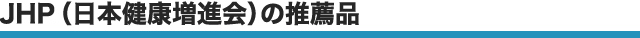 JHP(日本健康増進会)の推薦品